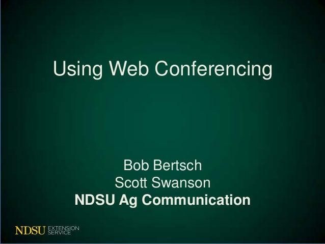 Using Web Conferencing       Bob Bertsch      Scott Swanson  NDSU Ag Communication