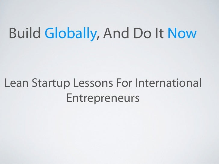 Build Globally, And Do It NowLean Startup Lessons For International           Entrepreneurs