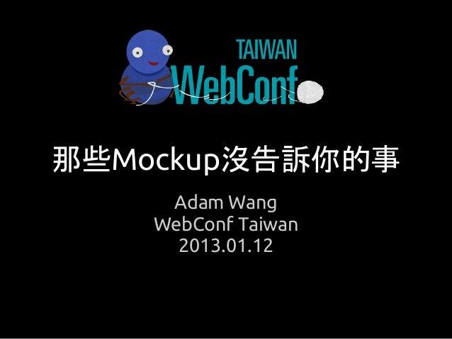 那些Mockup沒告訴你的事     Adam Wang    WebConf Taiwan      2013.01.12