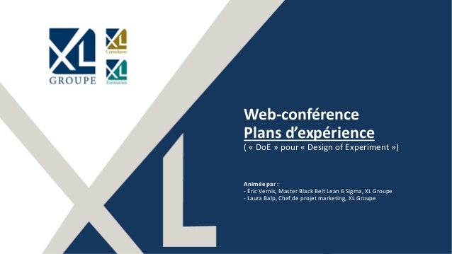 11 Web-conférence Plans d'expérience ( « DoE » pour « Design of Experiment ») Animée par : - Éric Vernis, Master Black Bel...
