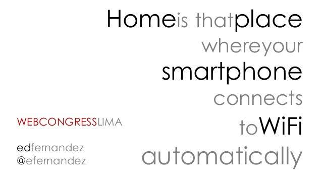 Homeis thatplace whereyour smartphone connects toWiFi automatically WEBCONGRESSLIMA edfernandez @efernandez