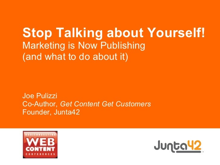 Stop Talking about Yourself! Marketing is Now Publishing (and what to do about it) Joe Pulizzi Co-Author,  Get Content Get...