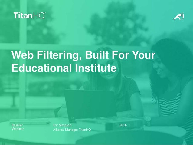 Reseller Webinar Eric Simpson Alliance Manager, TitanHQ 2016 Web Filtering, Built For Your Educational Institute