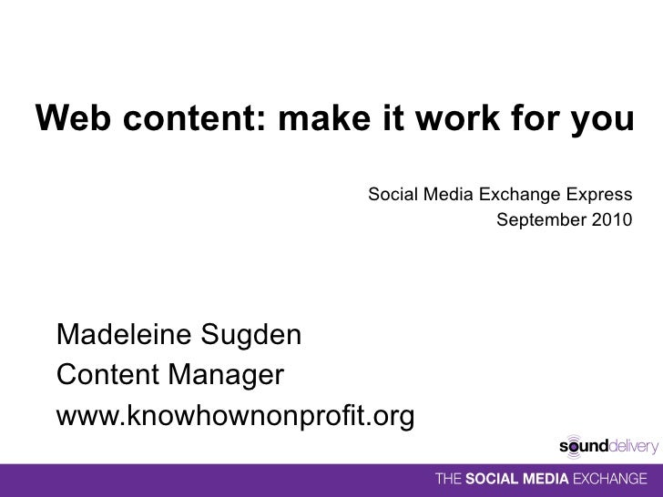 Web content: make it work for you Social Media Exchange Express September 2010 Madeleine Sugden Content Manager www.knowho...
