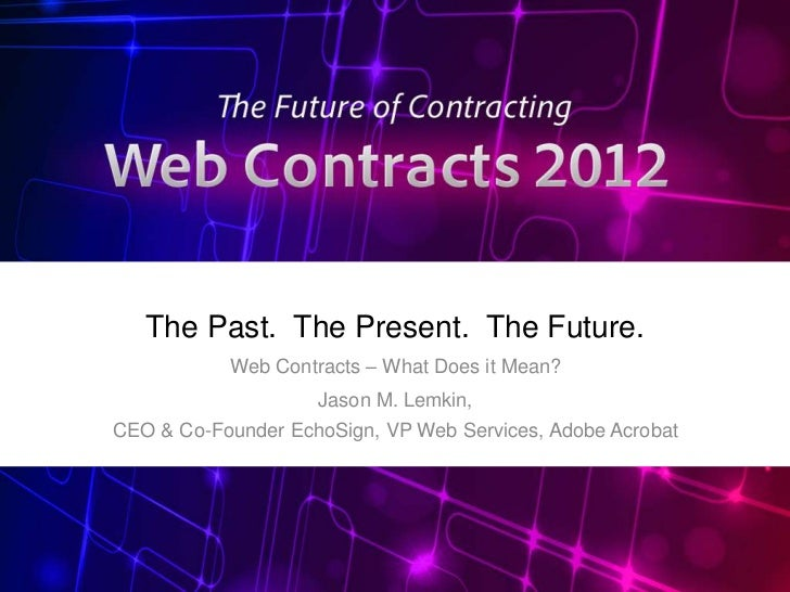 The Past. The Present. The Future.           Web Contracts – What Does it Mean?                    Jason M. Lemkin,CEO & C...
