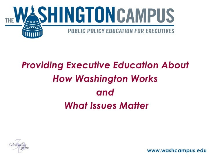 Providing Executive Education About  How Washington Works  and  What Issues Matter www.washcampus.edu