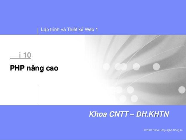 Lập trình và Thiết kế Web 1© 2007 Khoa Công nghệ thông tinKhoa CNTT – ĐH.KHTNi 10PHP nâng cao