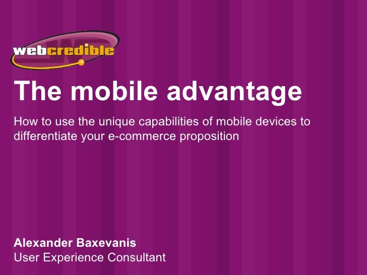 The mobile advantage How to use the unique capabilities of mobile devices to differentiate your e-commerce proposition Ale...