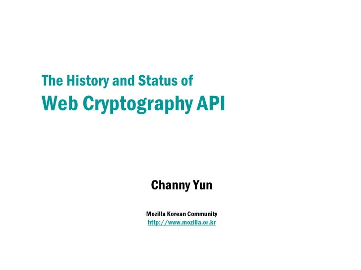 The History and Status ofWeb Cryptography API                  Channy Yun                 Mozilla Korean Community        ...