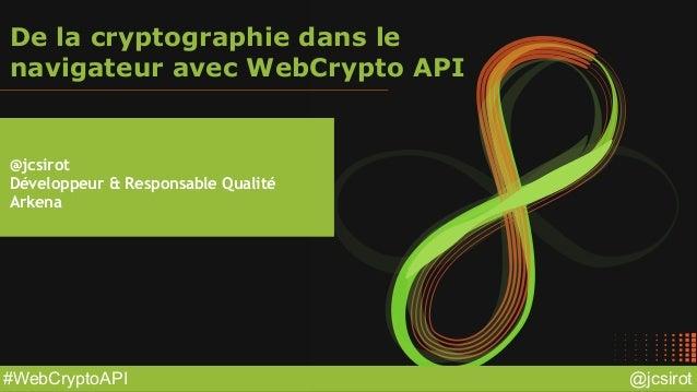 @jcsirot#WebCryptoAPI De la cryptographie dans le navigateur avec WebCrypto API @jcsirot Développeur & Responsable Qualité...