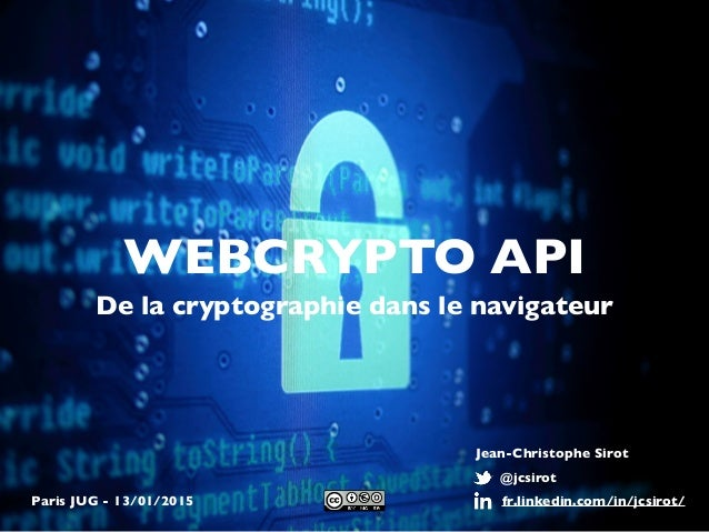 WEBCRYPTO API De la cryptographie dans le navigateur @jcsirot fr.linkedin.com/in/jcsirot/ Jean-Christophe Sirot Paris JUG ...
