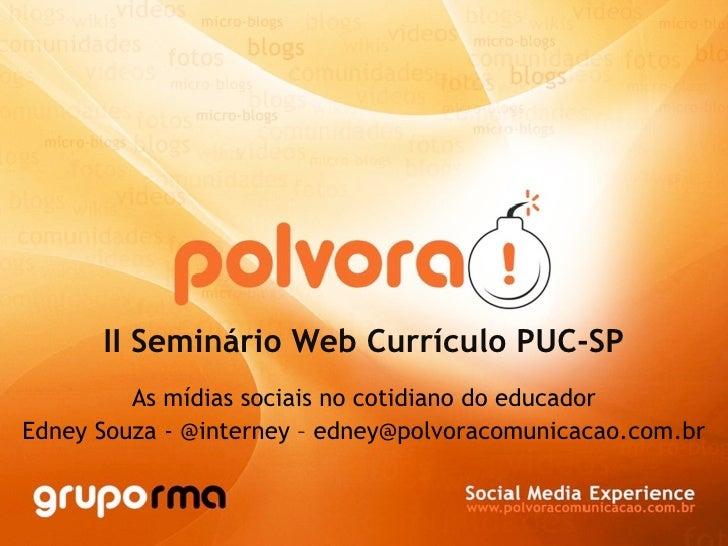 II Seminário Web Currículo PUC-SP          As mídias sociais no cotidiano do educador Edney Souza - @interney – edney@polv...