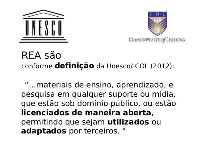 """REA sãoconforme definição da Unesco/ COL (2012): """"...materiais de ensino, aprendizado, epesquisa em qualquer suporte ou mí..."""