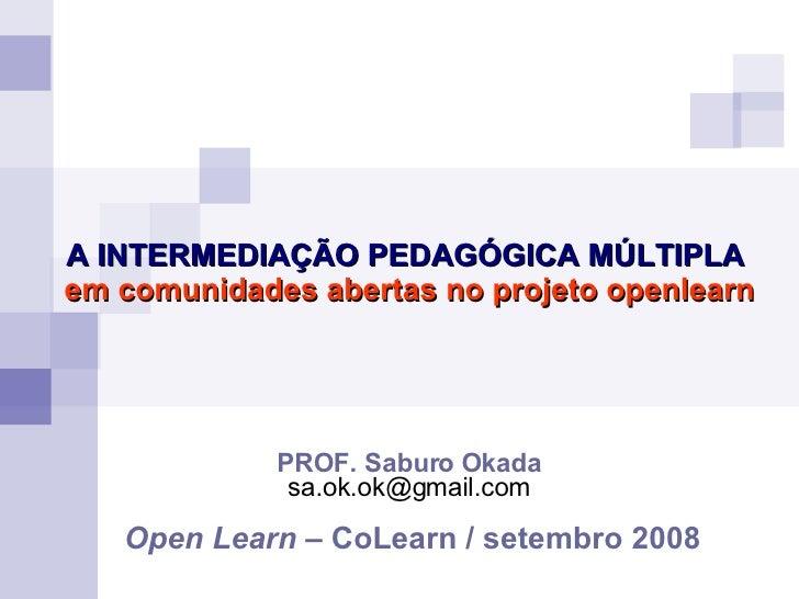 PROF. Saburo Okada [email_address] Open Learn  – CoLearn / setembro 2008 A INTERMEDIAÇÃO PEDAGÓGICA MÚLTIPLA em comunidade...