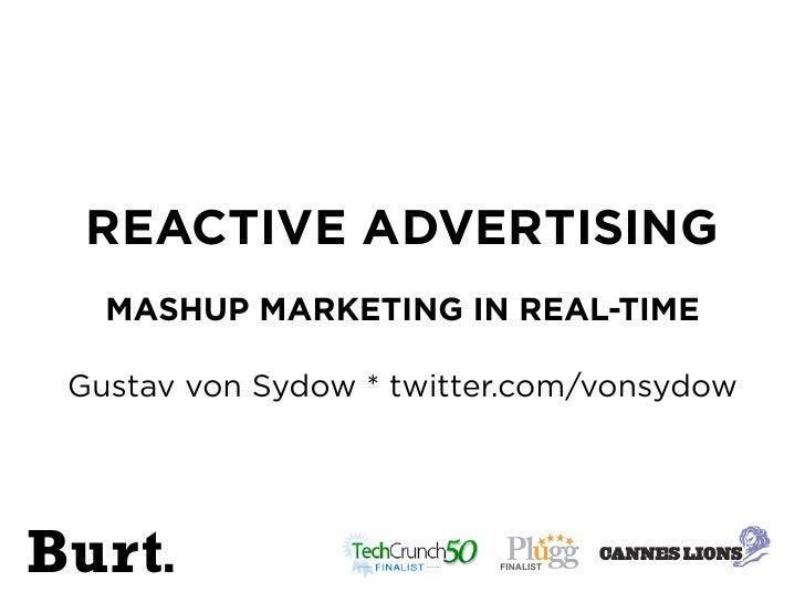 REACTIVE ADVERTISING    MASHUP MARKETING IN REAL-TIME   Gustav von Sydow * twitter.com/vonsydow     Burt.                 ...