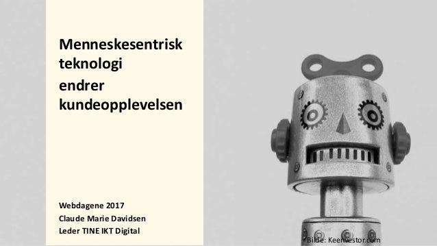 Menneskesentrisk teknologi endrer kundeopplevelsen Webdagene 2017 Claude Marie Davidsen Leder TINE IKT Digital Bilde: Keen...