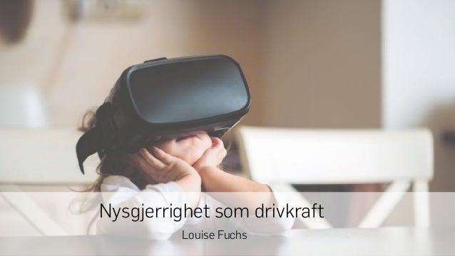 VIDEO 1 Nysgjerrighet som drivkraft Louise Fuchs
