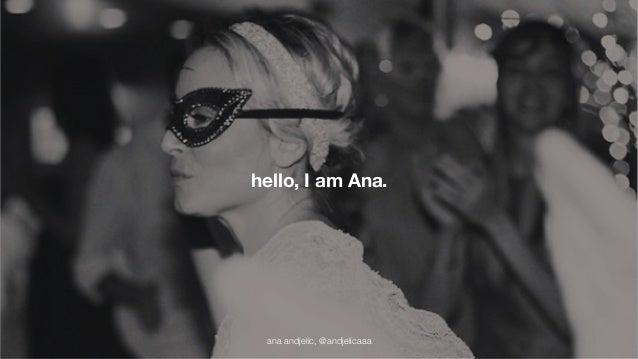 hello, I am Ana.  ana andjelic, @andjelicaaa