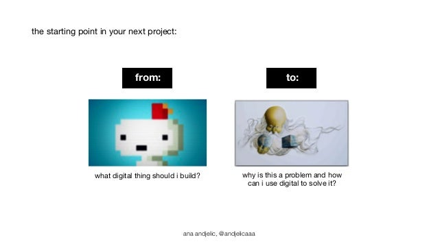 the starting point in your next project:  from: to:  what digital thing should i build? why is this a problem and how  can...
