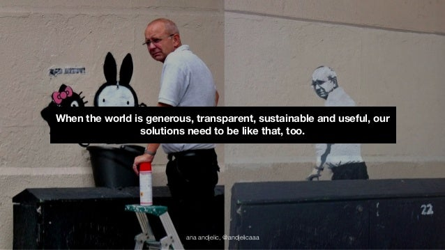 When the world is generous, transparent, sustainable and useful, our  solutions need to be like that, too.  ana andjelic, ...