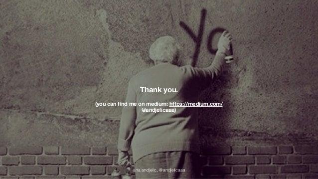 Thank you.  (you can find me on medium: https://medium.com/  @andjelicaaa)  ana andjelic, @andjelicaaa
