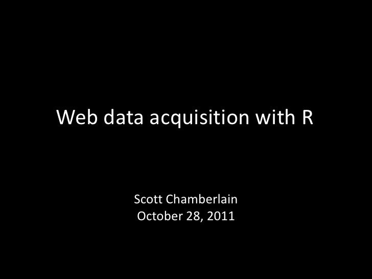 Web data acquisition with R        Scott Chamberlain        October 28, 2011