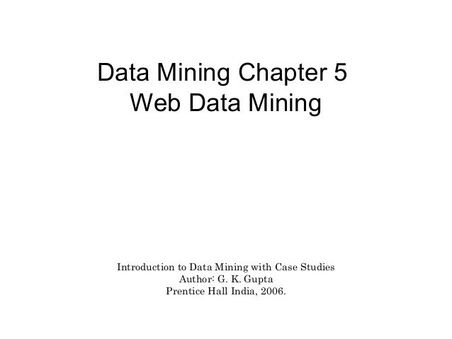 Data Mining Chapter 5 Web Data Mining  Introduction to Data Mining with Case Studies Author: G. K. Gupta Prentice Hall Ind...