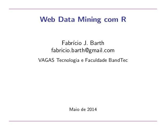 Web Data Mining com R Fabr´ıcio J. Barth fabricio.barth@gmail.com VAGAS Tecnologia e Faculdade BandTec Maio de 2014