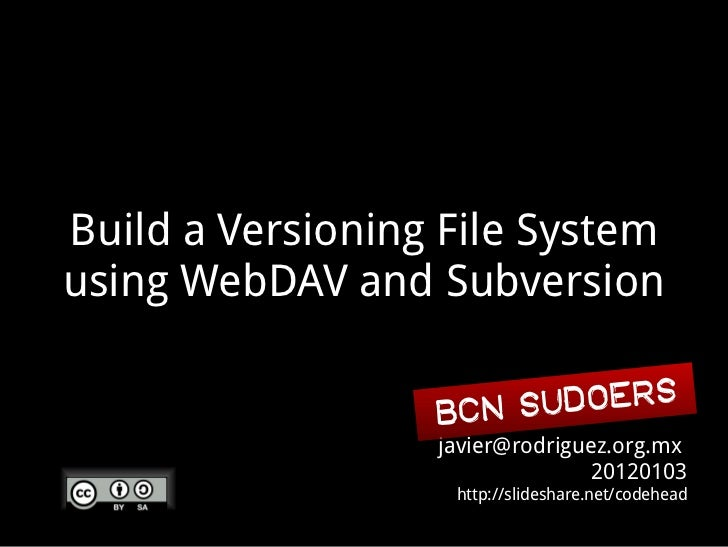 Build a Versioning File Systemusing WebDAV and Subversion                  BCN Sudoers                  javier@rodriguez.o...