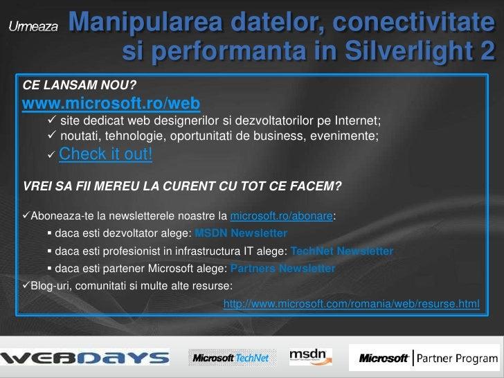 Urmeaza Manipularea datelor, conectivitate si performanta in Silverlight 2<br />CE LANSAM NOU?<br />www.microsoft.ro/web<b...