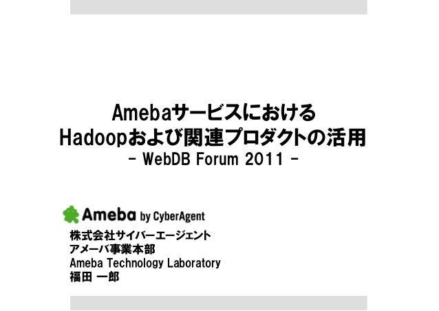 Amebaサービスにおける Hadoopおよび関連プロダクトの活用 - WebDB Forum 2011 - 株式会社サイバーエージェント アメーバ事業本部 Ameba Technology Laboratory 福田 一郎
