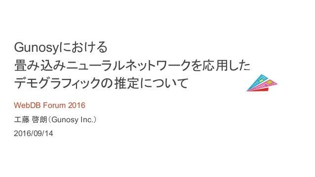 Gunosyにおける 畳み込みニューラルネットワークを応用した デモグラフィックの推定について WebDB Forum 2016 工藤 啓朗(Gunosy Inc.) 2016/09/14