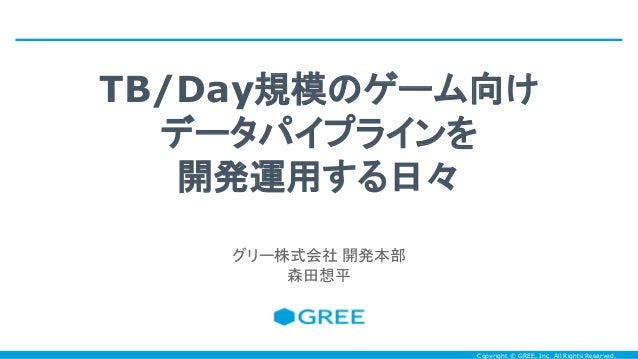 Copyright © GREE, Inc. All Rights Reserved. TB/Day規模のゲーム向け データパイプラインを 開発運用する日々 グリー株式会社 開発本部 森田想平