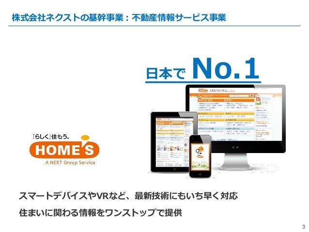『HOME''S』はインターネットに特化した 全国の住まいを探せる⽇日本で No.1の 不不動産・住宅宅情報サイト 3 株式会社ネクストの基幹事業:不不動産情報サービス事業 3 スマートデバイスやVRなど、最新技術にもいち早く対応 住まいに関...