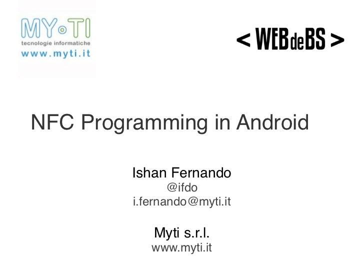 NFC Programming in Android         Ishan Fernando                @ifdo         i.fernando@myti.it            Myti s.r.l.  ...