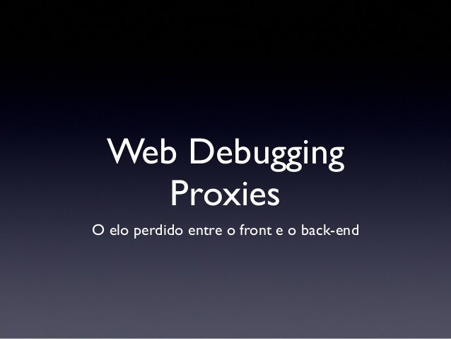 Web DebuggingProxiesO elo perdido entre o front e o back-end