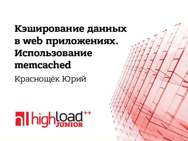 Кэширование данных в web приложениях. Использование memcached Краснощёк Юрий