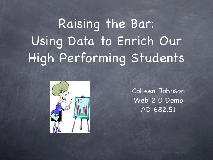 Raising the Bar: Using Data to Enrich Our High Performing Students                 Colleen Johnson                Web 2.0 ...