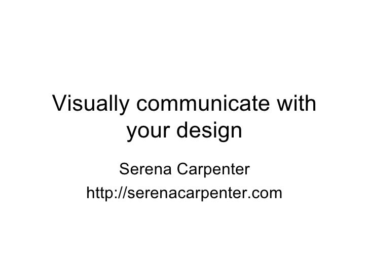 Visually communicate with your design Serena Carpenter http://serenacarpenter.com