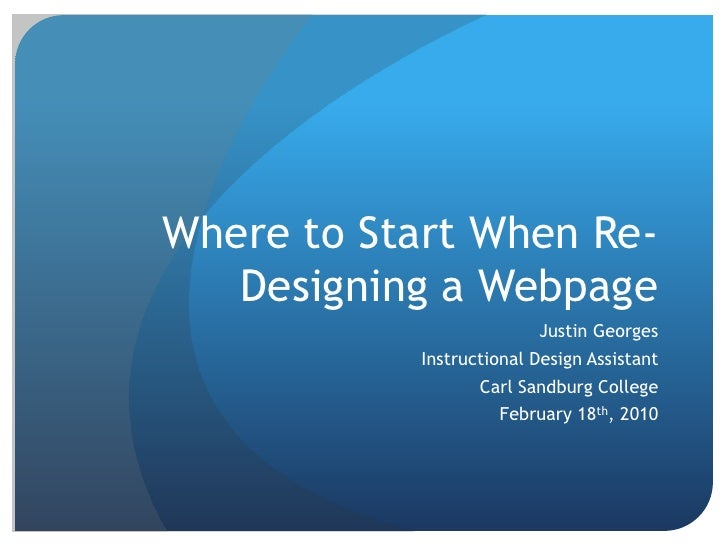 Where to Start When Re-Designing a Webpage<br />Justin Georges<br />Instructional Design Assistant<br />Carl Sandburg Coll...