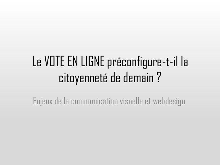 Le VOTE EN LIGNE préconfigure-t-il la      citoyenneté de demain ?Enjeux de la communication visuelle et webdesign
