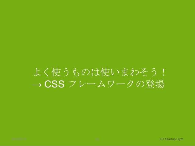 よく使うものは使いまわそう!            → CSS フレームワークの登場2013/2/13          10     UT Startup Gym