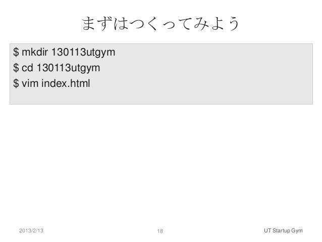 まずはつくってみよう$ mkdir 130113utgym$ cd 130113utgym$ vim index.html 2013/2/13            18   UT Startup Gym