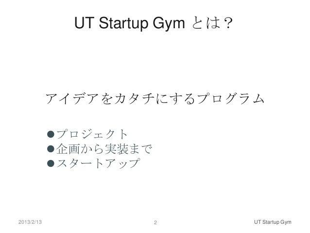 UT Startup Gym とは?            アイデアをカタチにするプログラム            プロジェクト            企画から実装まで            スタートアップ2013/2/13       ...