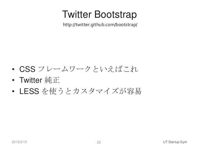 Twitter Bootstrap            http://twitter.github.com/bootstrap/• CSS フレームワークといえばこれ• Twitter 純正• LESS を使うとカスタマイズが容易2013/2...