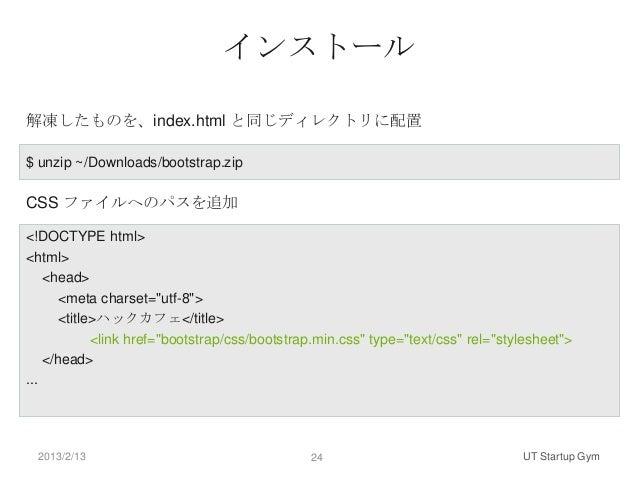 インストール解凍したものを、index.html と同じディレクトリに配置$ unzip ~/Downloads/bootstrap.zipCSS ファイルへのパスを追加<!DOCTYPE html><html>    <head>      ...