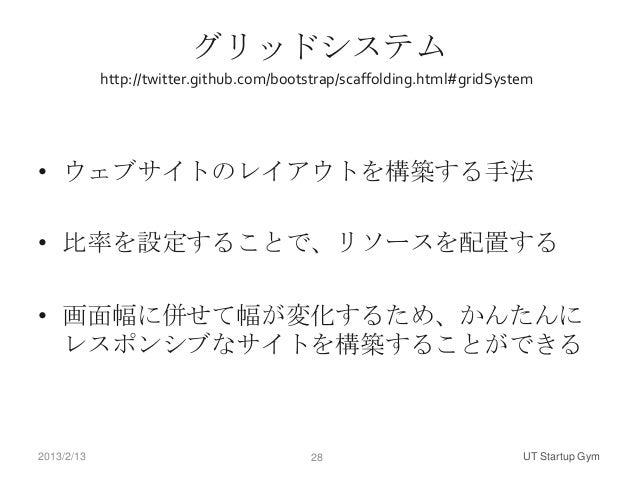 グリッドシステム            http://twitter.github.com/bootstrap/scaffolding.html#gridSystem• ウェブサイトのレイアウトを構築する手法• 比率を設定することで、リソースを...