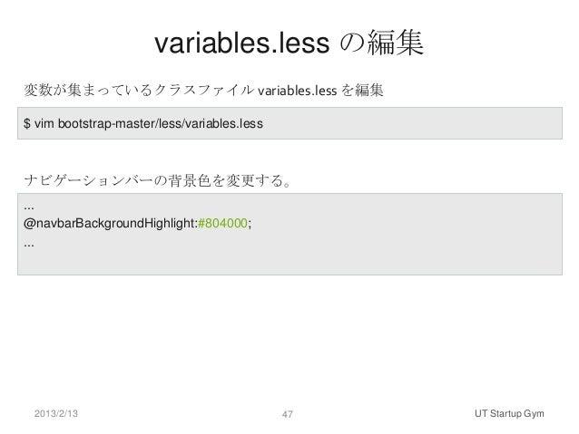 variables.less の編集変数が集まっているクラスファイル variables.less を編集$ vim bootstrap-master/less/variables.lessナビゲーションバーの背景色を変更する。...@navb...