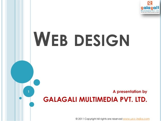 WEB DESIGN A presentation by GALAGALI MULTIMEDIA PVT. LTD. © 2011 Copyright All rights are reserved www.ucc-india.com 1