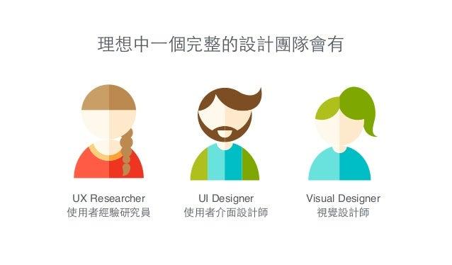 理想中⼀一個完整的設計團隊會有 UI Designer! 使⽤用者介⾯面設計師 Visual Designer! 視覺設計師 UX Researcher! 使⽤用者經驗研究員